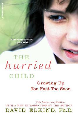 The Hurried Child - Growing Up Too Fast Too Soon (25th anniversary ed)