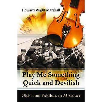 Play Me Something Quick and Devilish - Old-Time Fiddlers in Missouri b