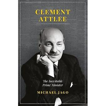 Clement Attlee - The Inevitable Prime Minister by Michael Jago - 97817