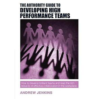 The Authority Guide to Developing High Performance Teams - How to Deve