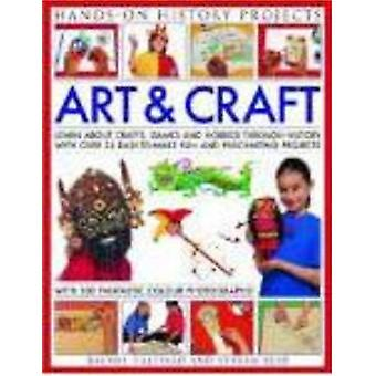 Art and Craft: Discover the Things People Made and the Games They Played Around the World, with 25 Great Step-by-step Projects (Hands-on History Projects): ... Projects (Hands-on History Projects)