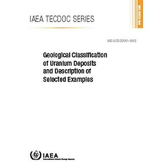 Geological Classification of� Uranium Deposits and Description of Selected Examples (IAEA TECDOC Series)