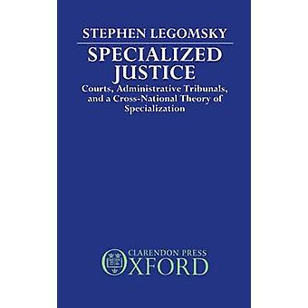 Specialized Justice Courts Administrative Tribunals and a CrossNational Theory of Specialization by Legomsky & Stephen H.