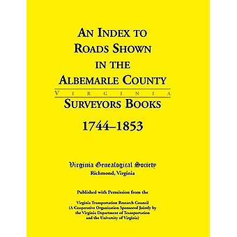 An Index to Roads Shown in the Albemarle County Surveyors Books 17441853 by Virginia Genealogical Society