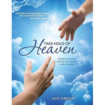 Take Hold of Heaven Thirteen Spiritual Truths for Parents and Children by Theriault & Alice