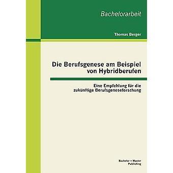 Die Berufsgenese Am Beispiel Von Hybridberufen Eine Empfehlung Fur Die Zukunftige Berufsgeneseforschung by Berger & Thomas