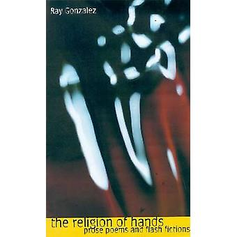 The Religion of Hands - Prose Poems and Flash Fictions by Ray Gonzalez