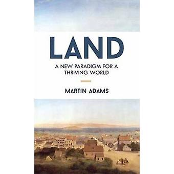 Land - A New Paradigm for a Thriving World by Martin Adams - 978158394