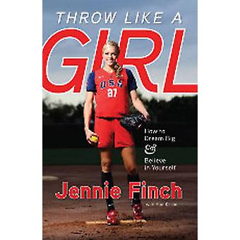 Throw Like a Girl - How to Dream Big & Believe in Yourself by Jennie F
