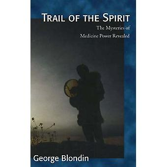 Trail of the Spirit - The Mysteries of Medicine Power Revealed by Geor
