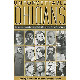 Unforgettable Ohioans - Thirteen Mavericks Who Made History on Their O