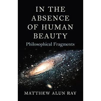 I avsaknad av mänsklig skönhet - filosofiska fragment av Matthew Al