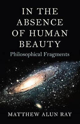 In the Absence of Human Beauty - Philosophical Fragments by Matthew Al