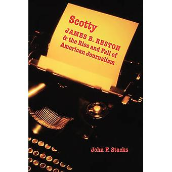 Scotty James B. Reston and the Rise and Fall of American Journalism by Stacks & John F.
