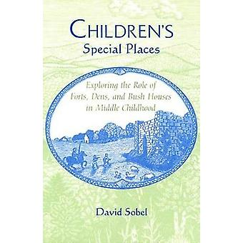 Childrens Special Places Exploring the Role of Forts Dens and Bush Houses in Middle Childhood Revised by Sobel & David