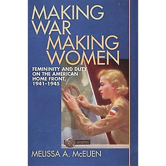 Making War Making Women Femininity and Duty on the American Home Front 19411945 by McEuen & Melissa A.