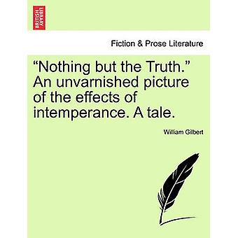 Nothing but the Truth. An unvarnished picture of the effects of intemperance. A tale. by Gilbert & William