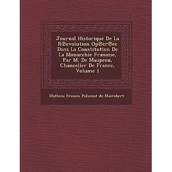 Journal Historique de La R Evolution Op Er Ee Dans La Constitution de La Monarchie Fran Oise Par M. de Maupeou Chancelier de France Volume 1 by Mathieu Fran Ois Pidanzat De Mairobert