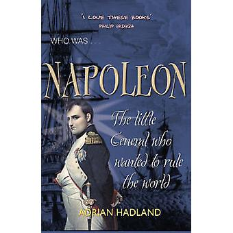Napoleon - The Little General Who Wanted to Rule the World by Adrian H