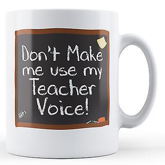 Gör inte mig använda min lärare röst! -Tryckt mugg
