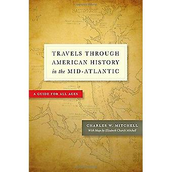 Travels Through American History in the Mid-Atlantic - A Guide for All
