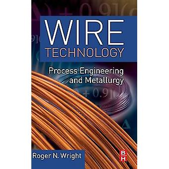 Wire Technology Process Engineering and Metallurgy by Wright & Roger N.