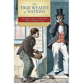 The True Wealth of Nations Catholic Social Thought and Economic Life by Finn & Daniel