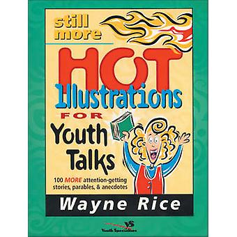 Still More Hot Illustrations for Youth Talks 100 More AttentionGetting Stories Parables and Anecdotes by Rice & Wayne