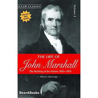 The Life of John Marshall The Building of the Nation 18151835 by Beveridge & Albert J.