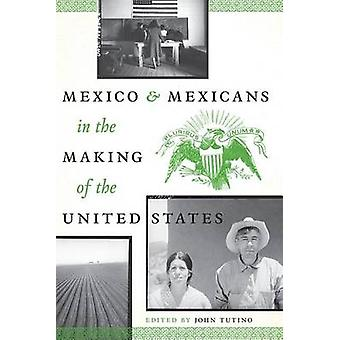 Mexico and Mexicans in the Making of the United States by John Tutino