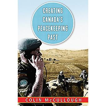 Creating Canada's Peacekeeping Past by Colin McCullough - 97807748324