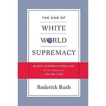 The End of White World Supremacy - Black Internationalism and the Prob
