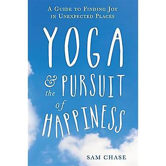 Yoga and the Pursuit of Happiness - A Guide to Finding Joy in Unexpect
