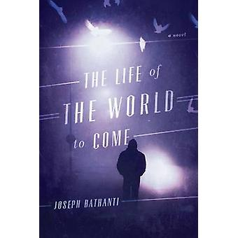 The Life of the World to Come - A Novel by Joseph Bathanti - 978161117