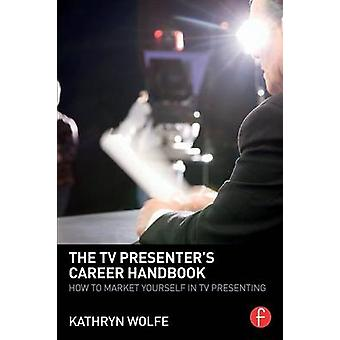 The TV Presenters Career Handbook How to Market Yourself in TV Presenting by Wolfe & Kathryn