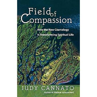 Field of Compassion How the New Cosmology Is Transforming Spiritual Life by Cannato & Judy