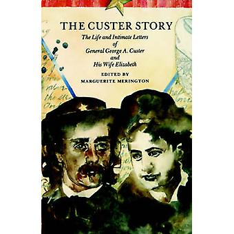 The Custer Story The Life and Intimate Letters of General George A. Custer and His Wife Elizabeth by Merington & Marguerite
