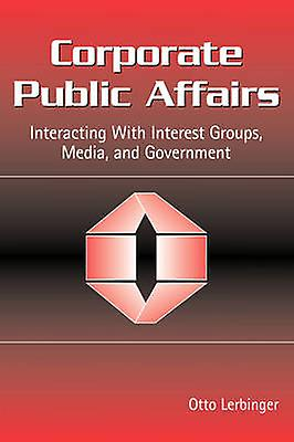 Corporate Public Affairs Interacting with Interest Groups Media and GovernHommests by Lerbinger & Otto