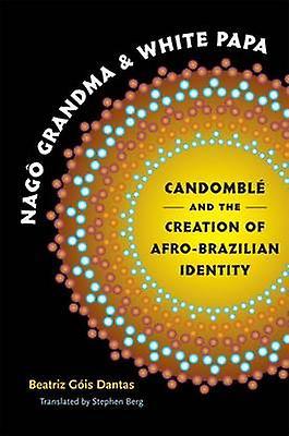 Nag Grandma and blanc Papa Candombl and the Creation of AfroBrazilian Identity by Dantas & Beatriz Gis
