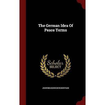 The German Idea Of Peace Terms by Robertson & John Mackinnon