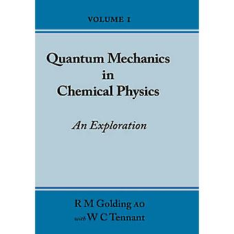Quantum Mechanics in Chemical Physics  An Exploration Volume 1 by Golding & R M