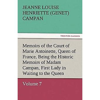 Memoirs of the Court of Marie Antoinette Queen of France Volume 7 Being the Historic Memoirs of Madam Campan First Lady in Waiting to the Queen by Campan & Jeanne Louise Henriette