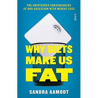 Why Diets Make Us Fat - The Unintended Consequences of Our Obsession w