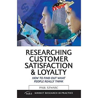 Researching Customer Satisfaction  Loyalty How to Find Out What People Really Think by Szwarc & Paul