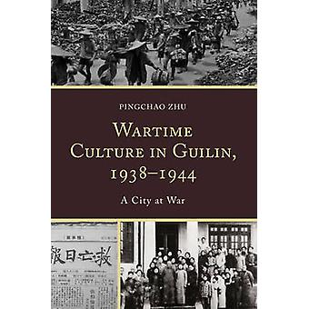 Wartime Culture in Guilin 19381944 by Pingchao Zhu