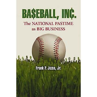 Baseball - Inc. - The National Pastime as Big Business by Frank P. Joz