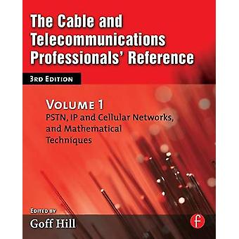 The Cable and Telecommunications Professionals Reference Volume 1 PSTN IP and Cellular Networks and Mathematical Techniques by Hill & Goff
