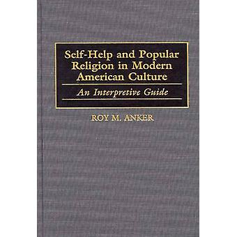 SelfHelp and Popular Religion in Modern American Culture An Interpretive Guide by Anker & Roy M.