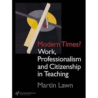 Modern Times Work Professionalism and Citizenship in Teaching by Lawn & Martin
