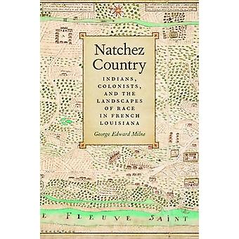 Natchez Country Indians Colonists and the Landscapes of Race in French Louisiana by Milne & George Edward